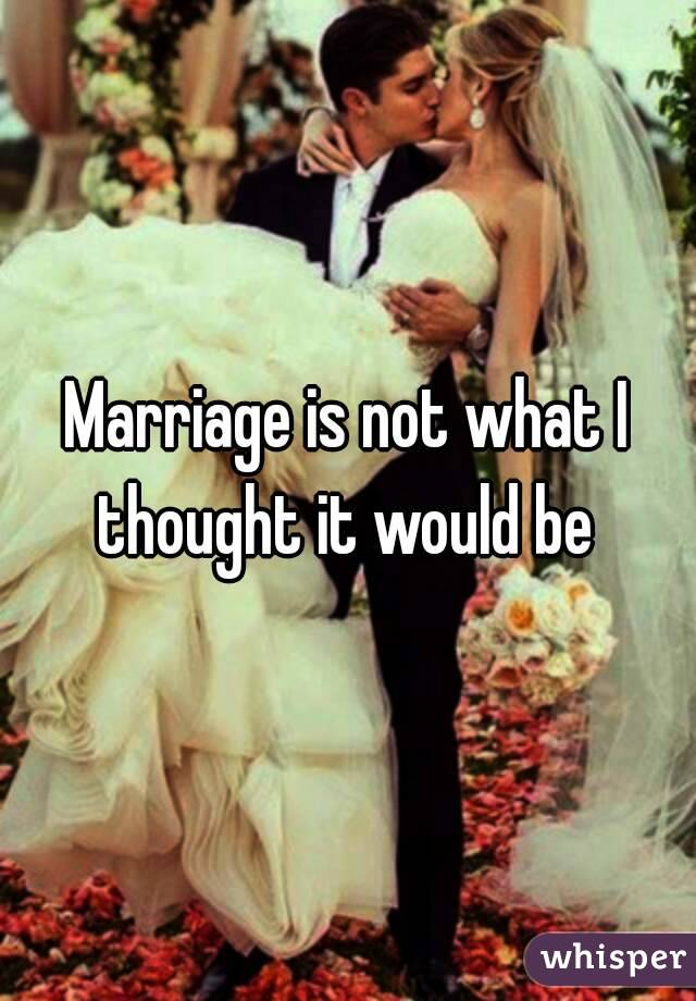 Marriage is not what I thought it would be