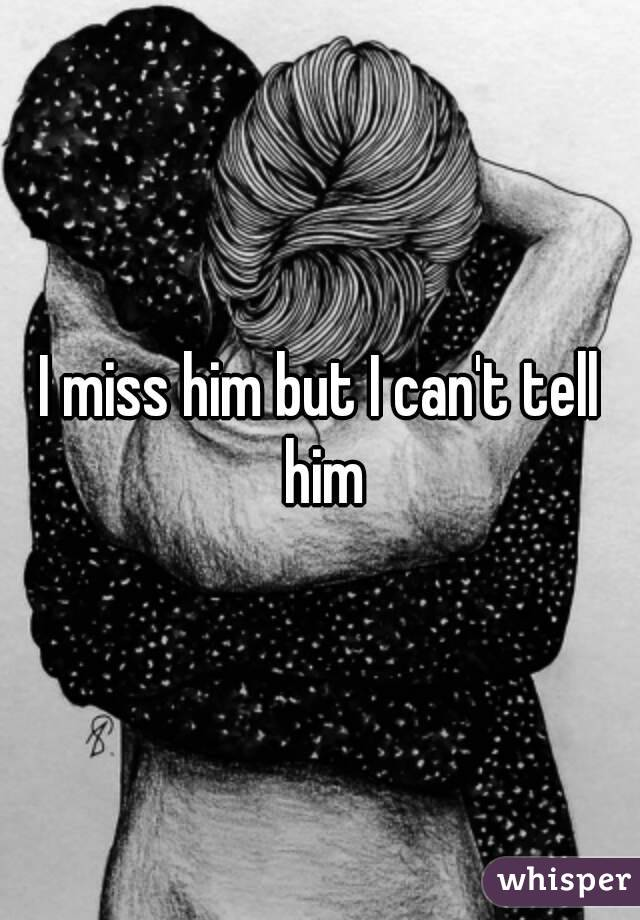 I miss him but I can't tell him