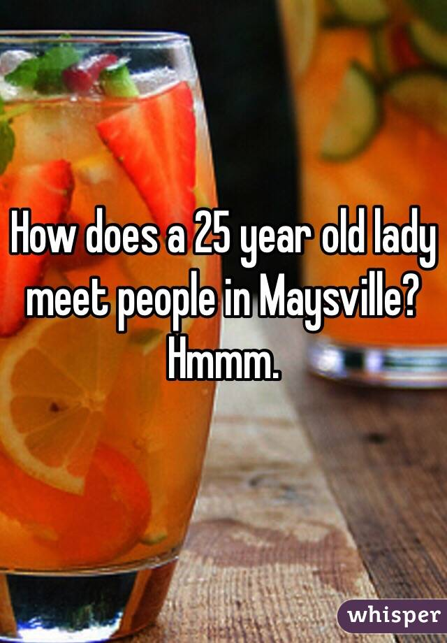 How does a 25 year old lady meet people in Maysville? Hmmm.
