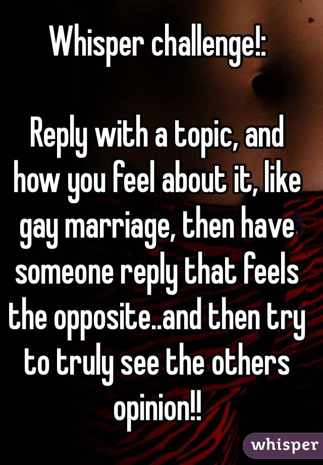 Whisper challenge!:   Reply with a topic, and how you feel about it, like gay marriage, then have someone reply that feels the opposite..and then try to truly see the others opinion!!