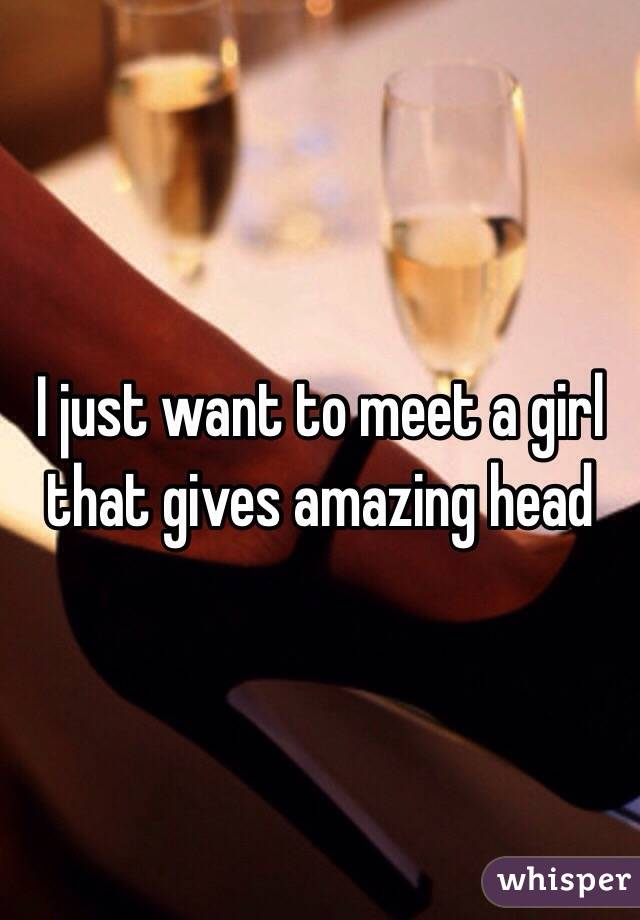 I just want to meet a girl that gives amazing head