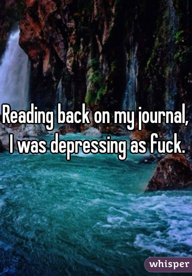 Reading back on my journal, I was depressing as fuck.