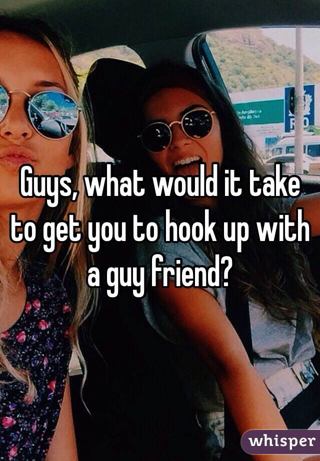 Guys, what would it take to get you to hook up with a guy friend?