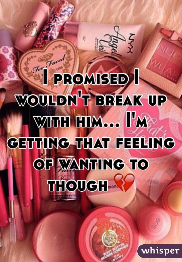 I promised I wouldn't break up with him... I'm getting that feeling of wanting to though 💔