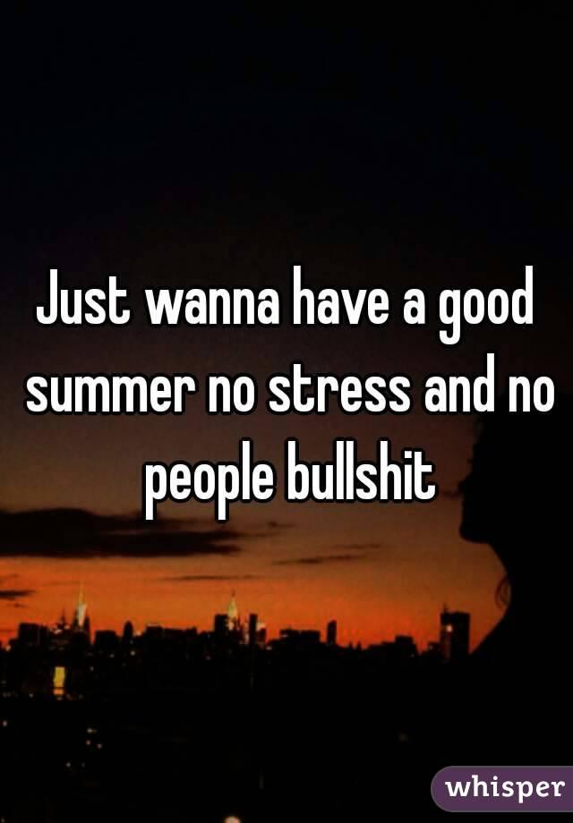 Just wanna have a good summer no stress and no people bullshit