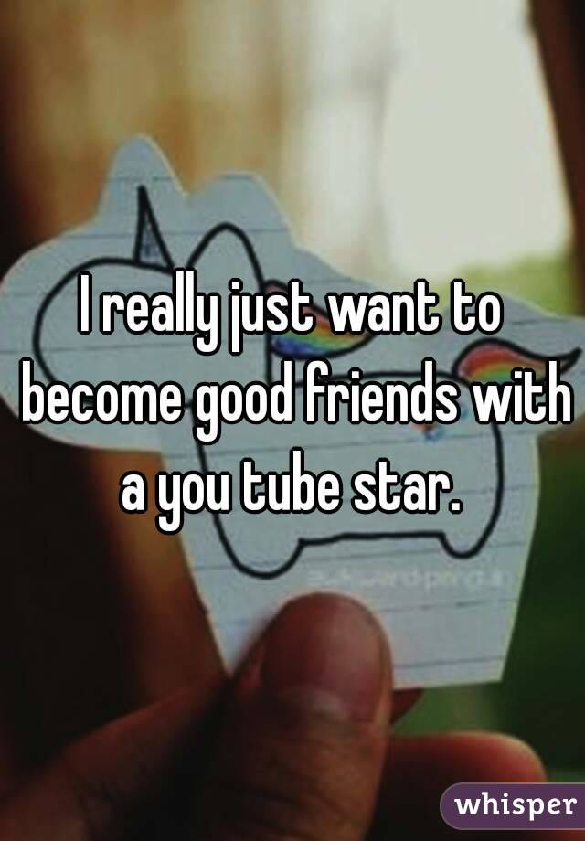 I really just want to become good friends with a you tube star.
