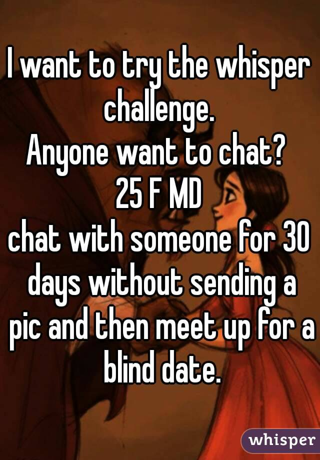 I want to try the whisper challenge.  Anyone want to chat?  25 F MD chat with someone for 30 days without sending a pic and then meet up for a blind date.
