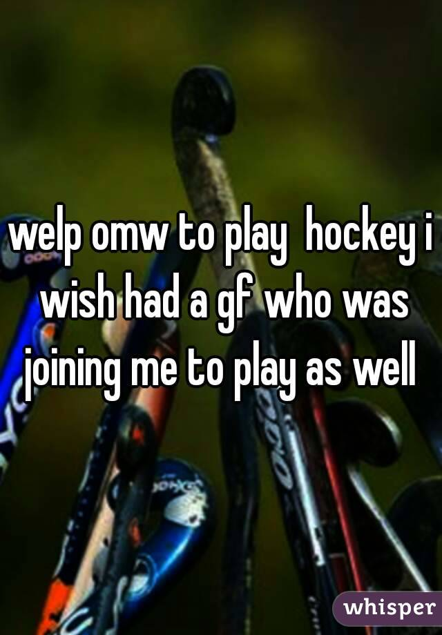 welp omw to play  hockey i wish had a gf who was joining me to play as well