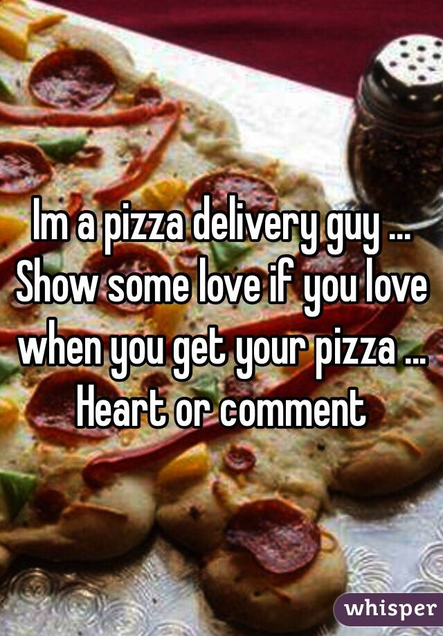 Im a pizza delivery guy ... Show some love if you love when you get your pizza ... Heart or comment