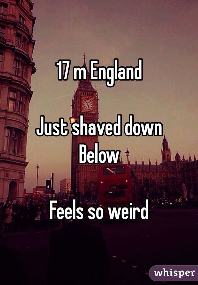 17 m England  Just shaved down Below  Feels so weird