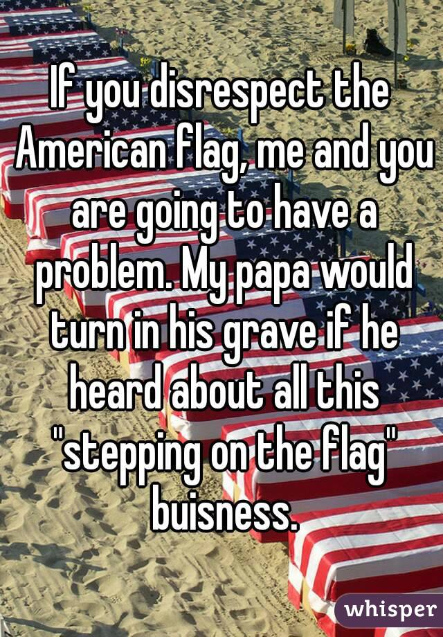 """If you disrespect the American flag, me and you are going to have a problem. My papa would turn in his grave if he heard about all this """"stepping on the flag"""" buisness."""