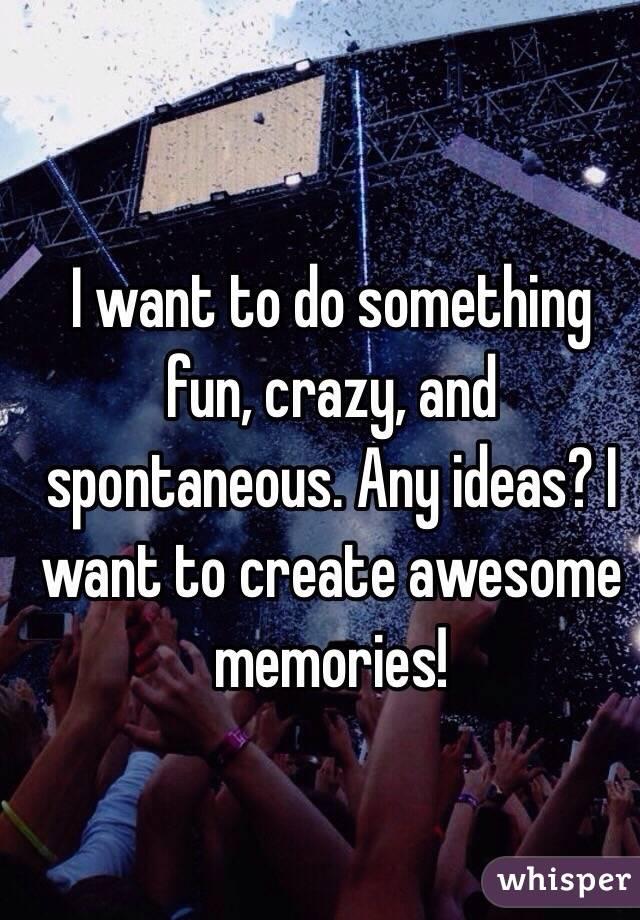 i wanna do something crazy