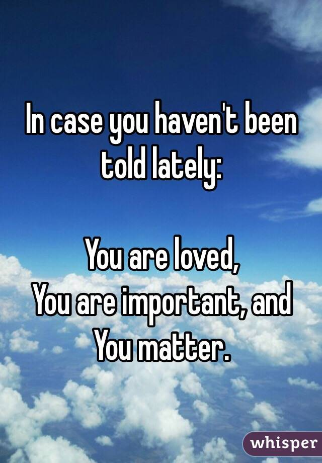 In Case You Haven't Been Told Lately: You Are Loved, You