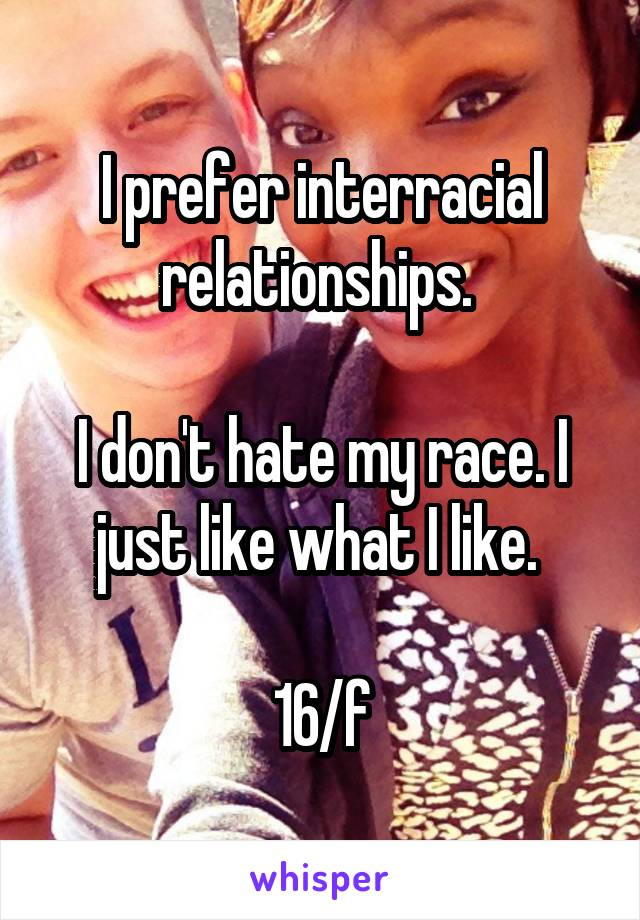 I prefer interracial relationships.   I don't hate my race. I just like what I like.   16/f
