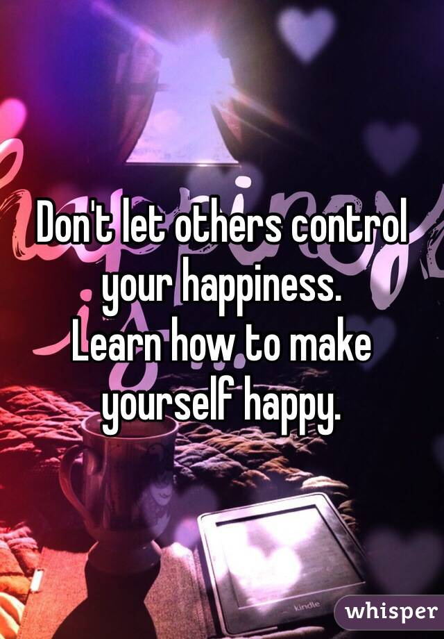 T let others control your happiness learn how to make yourself happy learn how to make yourself happy ccuart Images