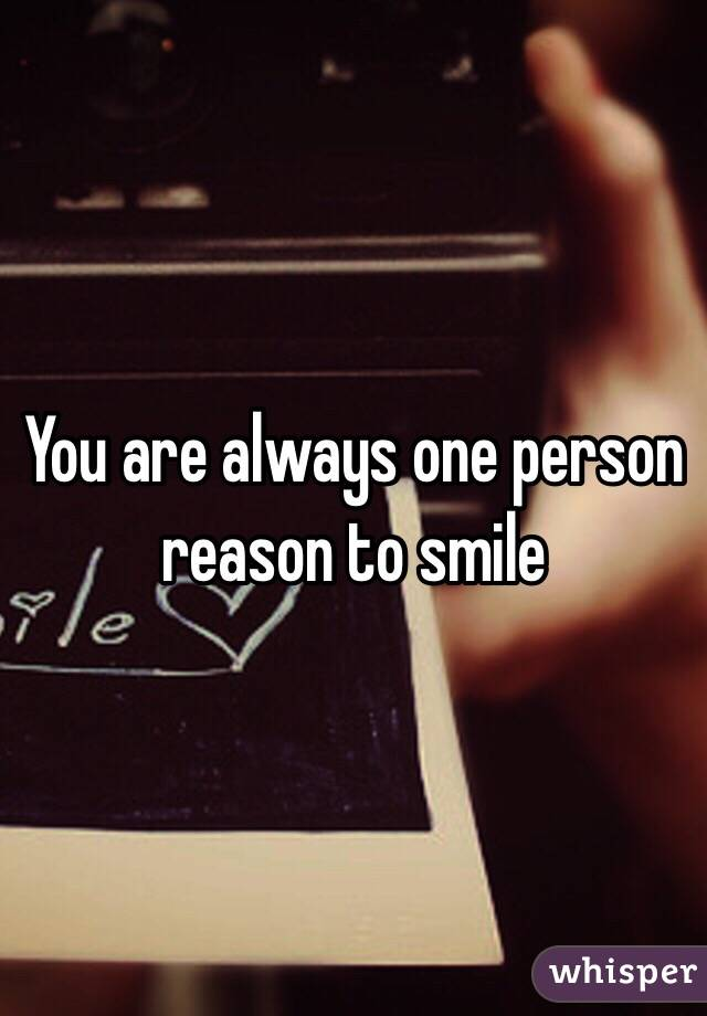 You are always one person reason to smile