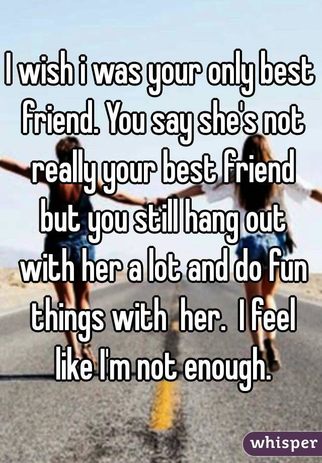 i wish i was your only best friend you say she s not really your