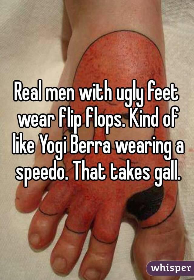 af63658b18a0d6 Real men with ugly feet wear flip flops. Kind of like Yogi Berra wearing a  speedo.