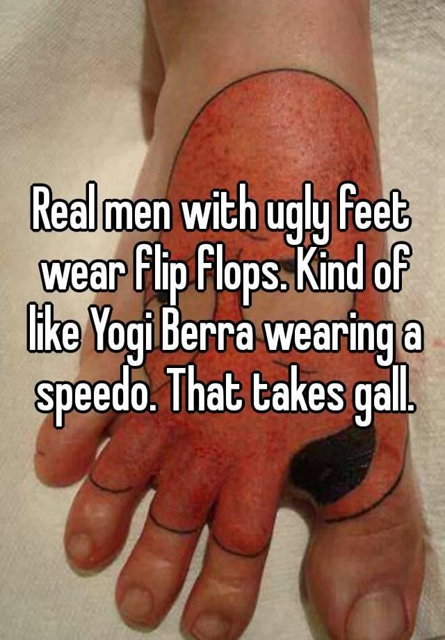 7767f7073 Real men with ugly feet wear flip flops. Kind of like Yogi Berra ...