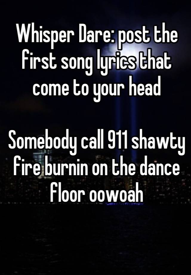 Whisper Dare Post The First Song Lyrics That Come To Your Head Somebody Call 911 Shawty Fire Burnin On Dance Floor Oowoah