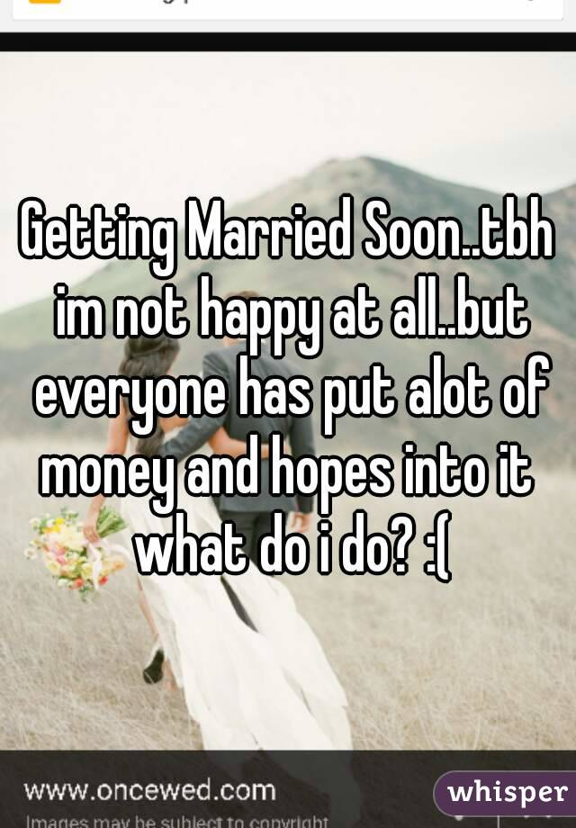 Getting Married Soontbh Im Not Happy At Allbut Everyone Has Put