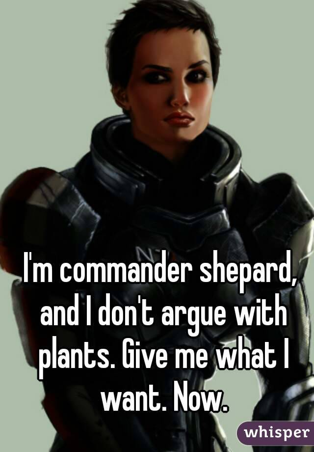 I M Commander Shepard And I Don T Argue With Plants Give