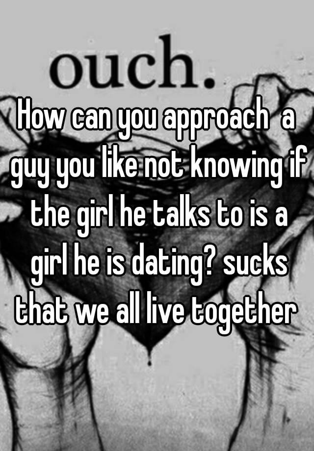 How can you approach a guy you like not knowing if the girl he talks how can you approach a guy you like not knowing if the girl he talks to is a girl he is dating sucks that we all live together ccuart Choice Image