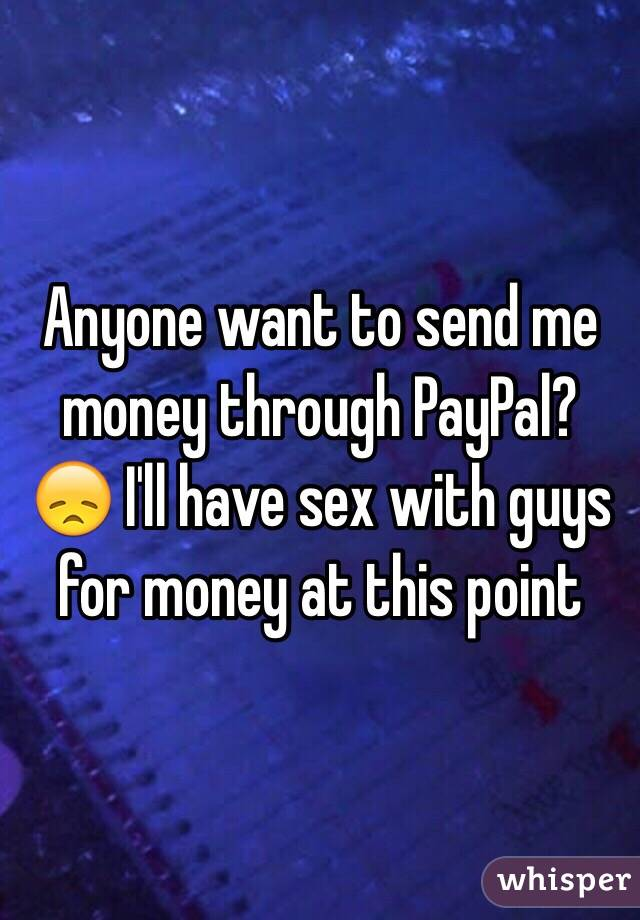 Anyone want to send me money through PayPal? 😞 I'll have