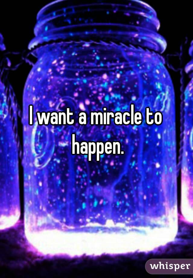 I Want A Miracle To Happen