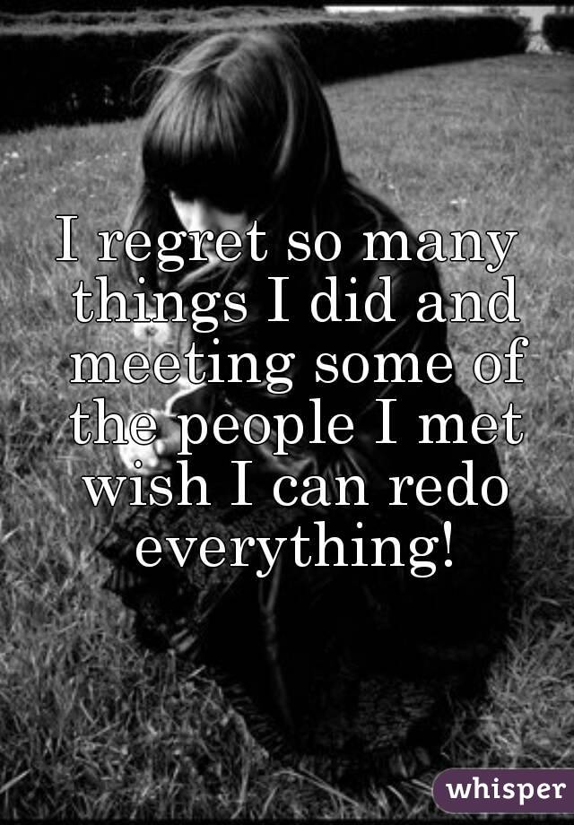 Charmant I Regret So Many Things I Did And Meeting Some Of The People I Met Wish I  ...