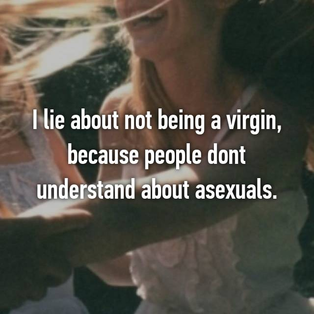 I lie about not being a virgin, because people dont understand about asexuals.