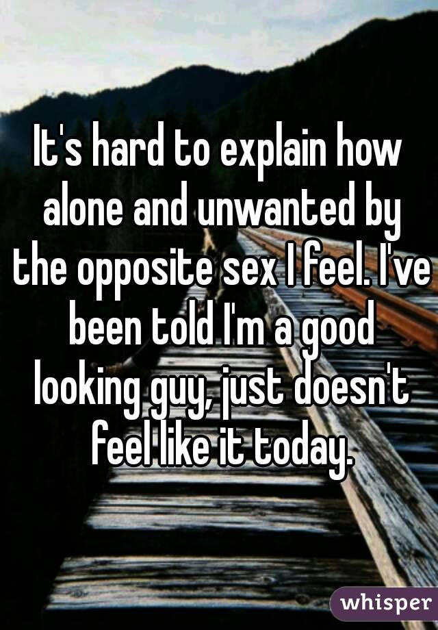 Feeling unwanted by the opposite sex