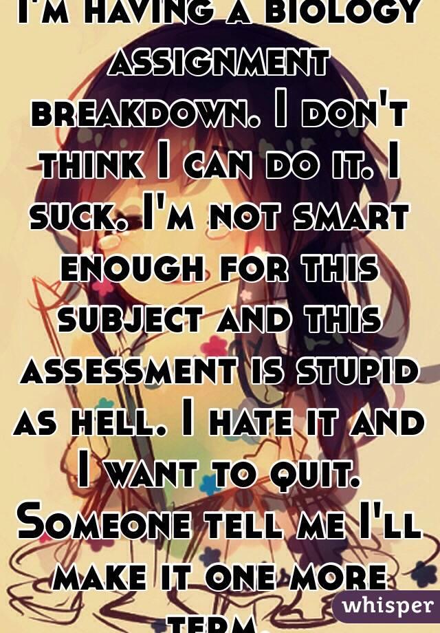 i m having a biology assignment breakdown i don t think i can do i m having a biology assignment breakdown i don t think i can