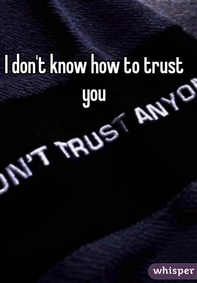 I don't know how to trust you