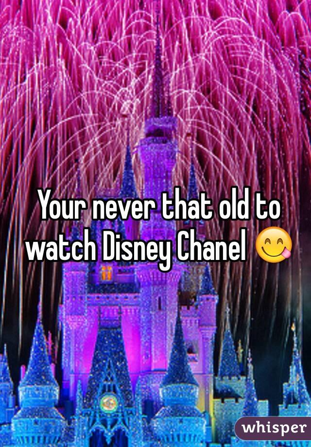 Your never that old to watch Disney Chanel 😋