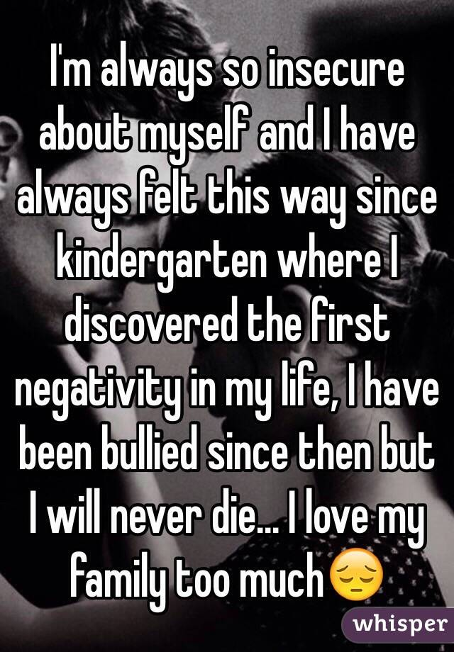 I'm always so insecure about myself and I have always felt this way since kindergarten where I discovered the first negativity in my life, I have been bullied since then but I will never die... I love my family too much😔