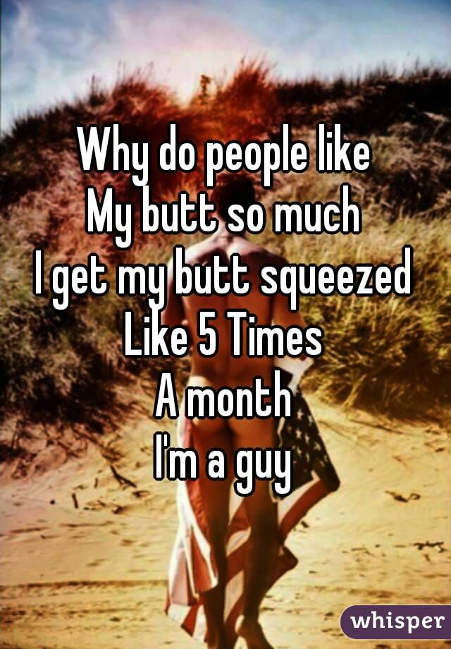Why do people like My butt so much I get my butt squeezed Like 5 Times A month I'm a guy