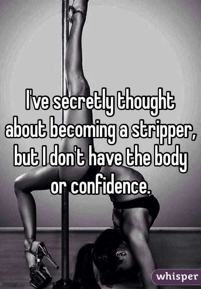 I've secretly thought about becoming a stripper, but I don't have the body or confidence.