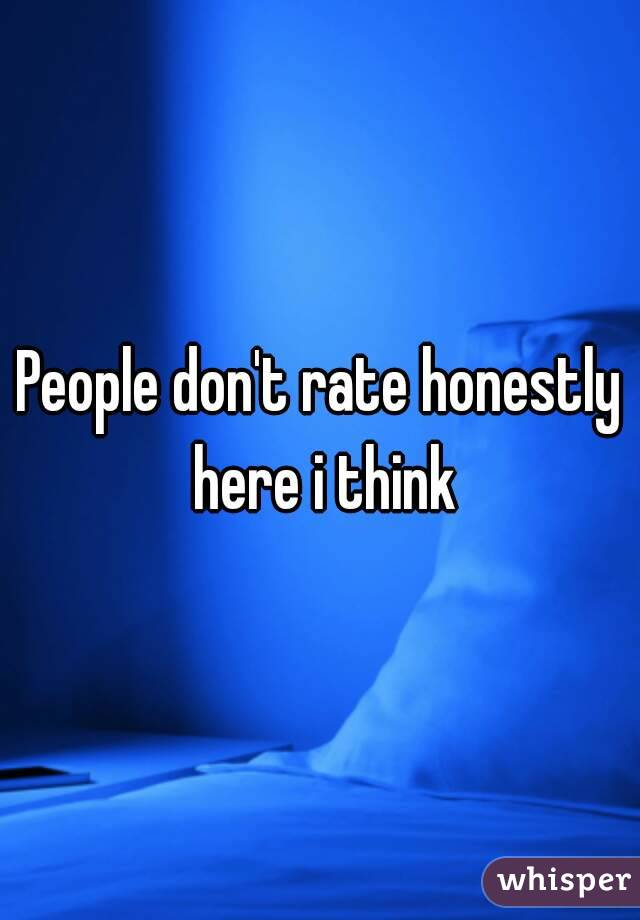 People don't rate honestly here i think