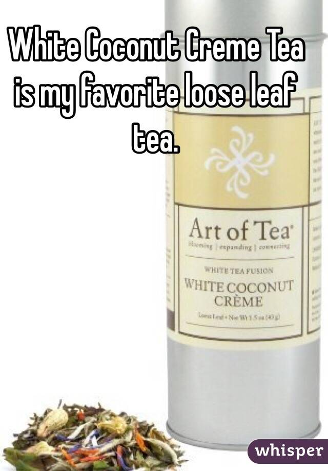 White Coconut Creme Tea is my favorite loose leaf tea.