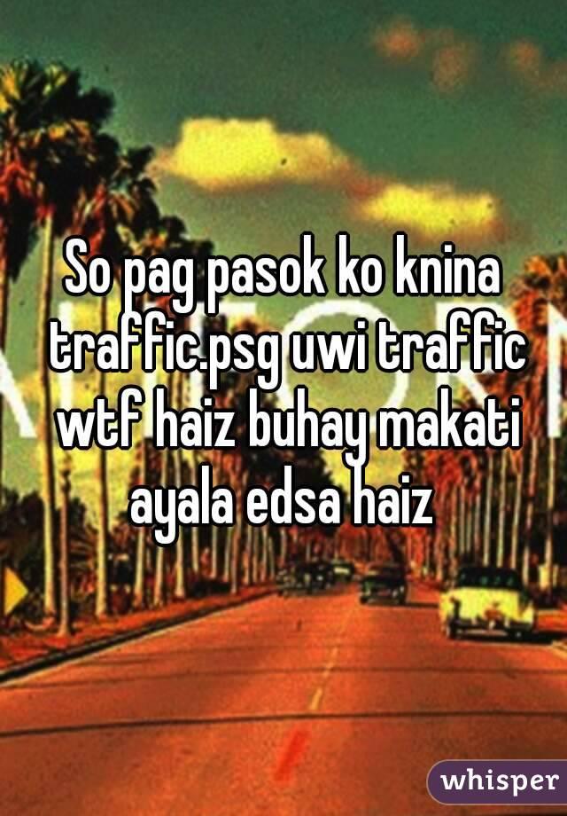 So pag pasok ko knina traffic.psg uwi traffic wtf haiz buhay makati ayala edsa haiz