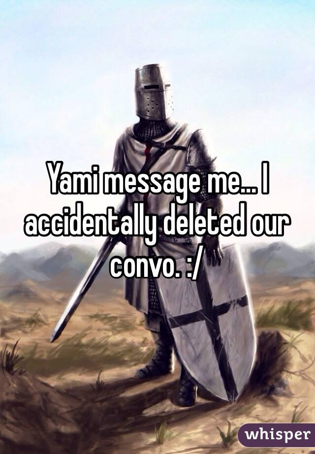 Yami message me... I accidentally deleted our convo. :/