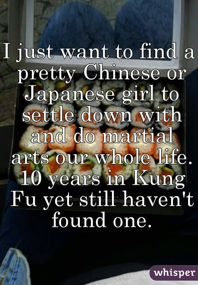 I just want to find a pretty Chinese or Japanese girl to settle down with and do martial arts our whole life. 10 years in Kung Fu yet still haven't found one.