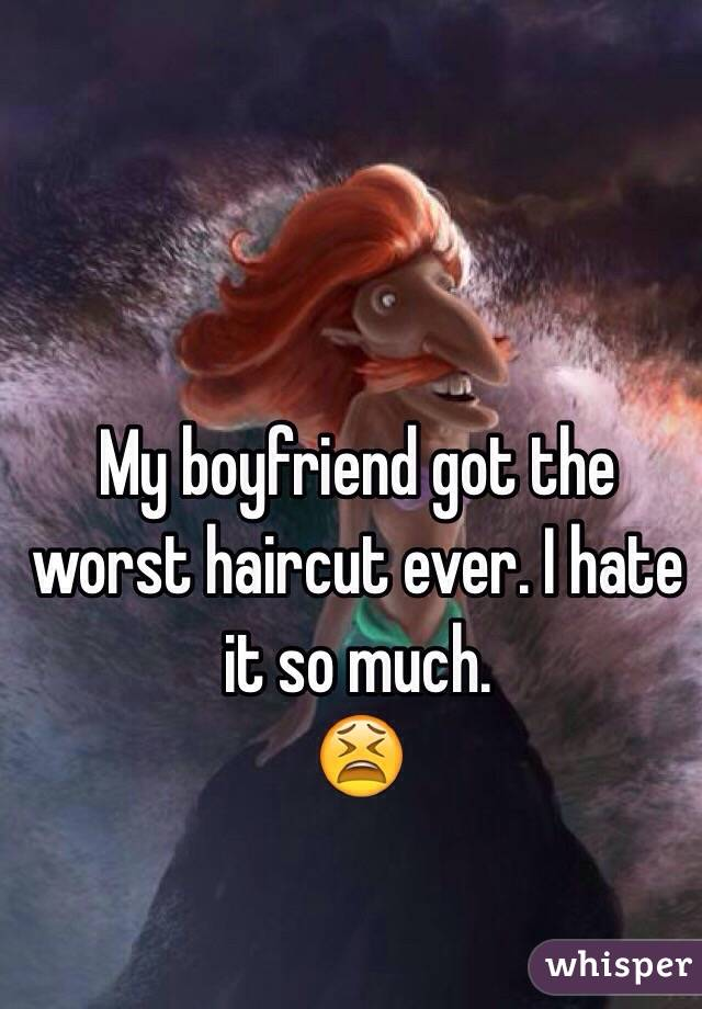 My boyfriend got the worst haircut ever. I hate it so much. 😫