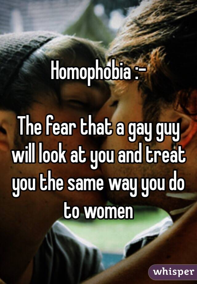 Homophobia :-  The fear that a gay guy will look at you and treat you the same way you do to women