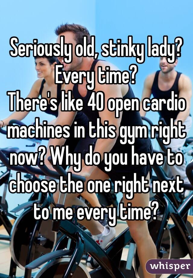 Seriously old, stinky lady? Every time?  There's like 40 open cardio machines in this gym right now? Why do you have to choose the one right next to me every time?