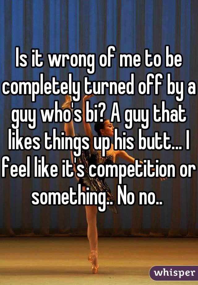 Is it wrong of me to be completely turned off by a guy who's bi? A guy that likes things up his butt... I feel like it's competition or something.. No no..