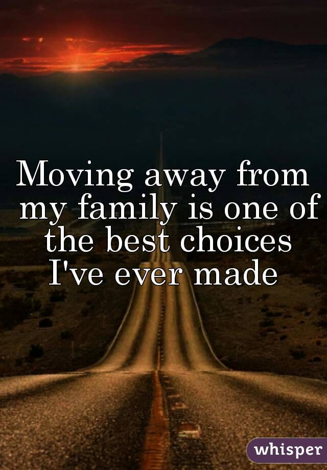 Moving away from my family is one of the best choices I've ever made
