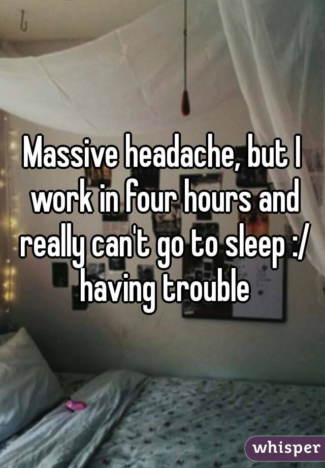 Massive headache, but I work in four hours and really can't go to sleep :/ having trouble
