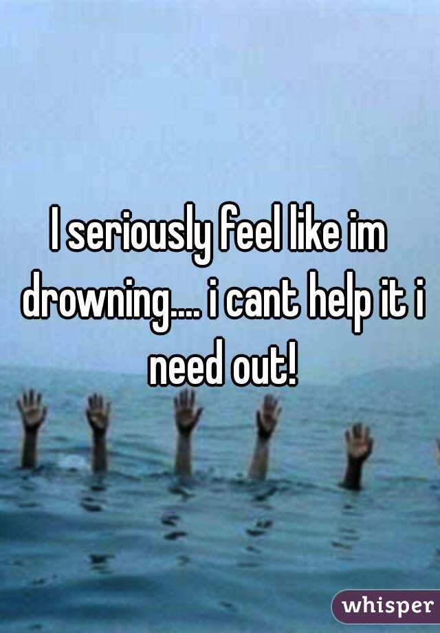 I seriously feel like im drowning.... i cant help it i need out!